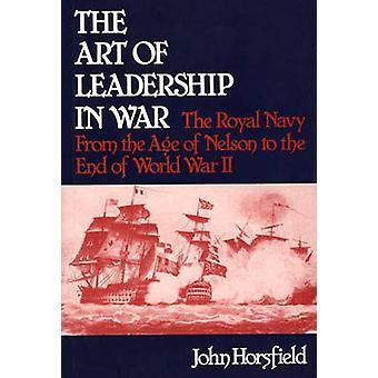 Die Kunst der Führung im Krieg der Royal Navy ab dem Alter von Nelson bis zum Ende des zweiten Weltkriegs durch Horsfield & John
