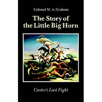 The Story of the Little Big Horn Custers Last Fight by Graham & Colonel W. A.