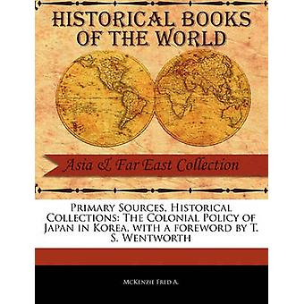 Primary Sources Historical Collections The Colonial Policy of Japan in Korea with a foreword by T. S. Wentworth by Fred A. & McKenzie