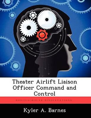 Theater Airlift Liaison Officer Comhommed and Control by Barnes & Kyler A.
