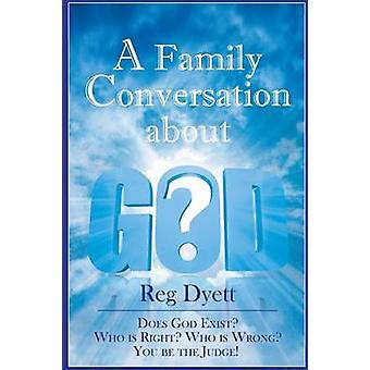 A Family Conversation about GOD Does God Exist Who is Right Who is Wrong You be the Judge by Dyett & Reg