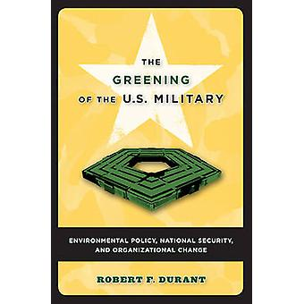 The Greening of the U.S. Military Environmental Policy National Security and Organizational Change by Durant & Robert F.