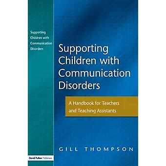 Supporting Communication Disorders A Handbook for Teachers and Teaching Assistants by Thompson & Gill
