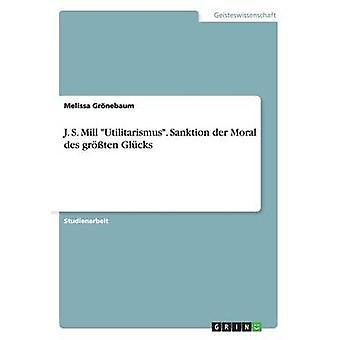 J. S. Mill Utilitarismus. Sanktion an der Moral des grten Glcks af Grnebaum & Melissa