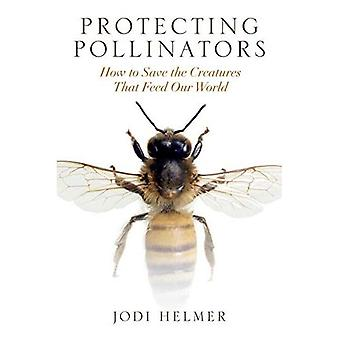 Protecting Pollinators: How to Save the Creatures That� Feed Our World