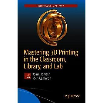 Mastering 3D Printing in the Classroom - Library - and Lab by Masteri