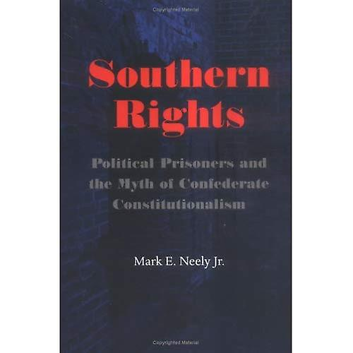 Southern Rights  Political Prisoners and the Myth of Confederate Constitutionalism (Nation Divided  nouveau Studies in Civil War History)