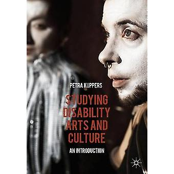 Studying Disability Arts and Culture  An Introduction by Kuppers & Petra