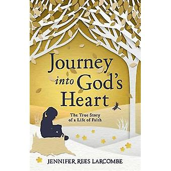 Journey into God's Heart - The True Story of a Life of Faith by Jennif