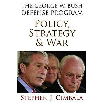 The George W. Bush Defense Program - Policy - Strategy - and War by St