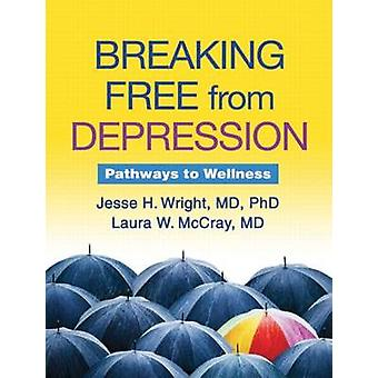 Breaking Free from Depression - Pathways to Wellness by Jesse H. Wrigh