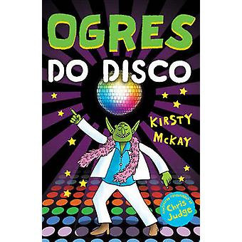 Ogres Do Disco by Kirsty McKay - Chris Judge - 9781783442966 Book