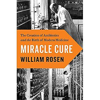 Miracle Cure: The Creation of�Antibiotics and the Birth of�Modern Medicine