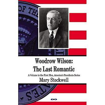 Woodrow Wilson: Der letzte Romantiker: (ein Volume im ersten Männer, Präsidenten Amerikas Serie)