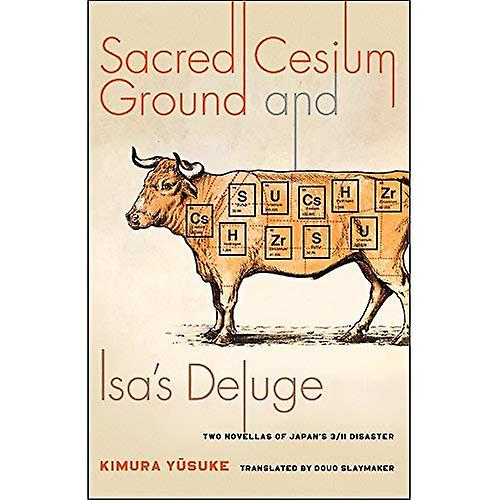 Sacrouge Cesium Ground and Isa& 039;s Deluge  Two Novellas of Japan& 039;s 3 11 Disaster (Weatherhead Books on Asia)
