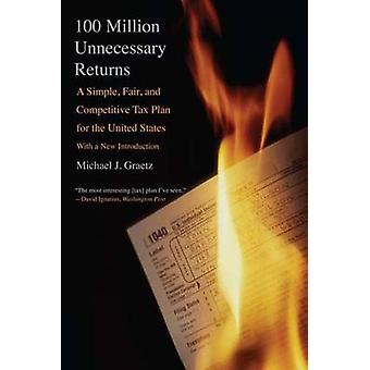 100 Million Unnecessary Returns A Simple Fair and Competitive Tax Plan for the United States by Graetz & Michael J.