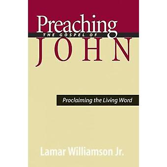 Preaching the Gospel of John Proclaiming the Living Word by Williamson & Lamar
