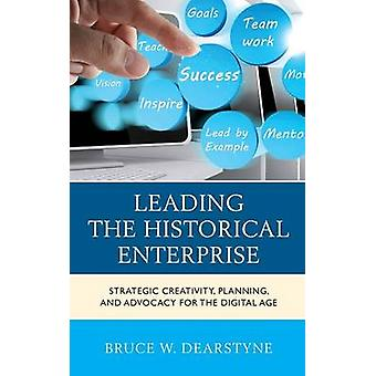 Leading the Historical Enterprise Strategic Creativity Planning and Advocacy for the Digital Age by Dearstyne & Bruce W.