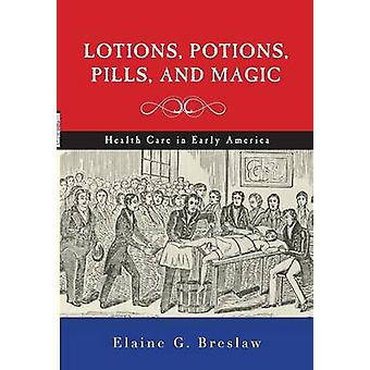 Lotions Potions Pills and Magic Health Care in Early America by Breslaw & Elaine G.
