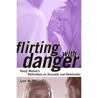 Flirting with Danger Young Womens Reflections on Sexuality and Domination by Phillips & Lynn