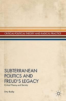 Subterranean Politics and Freuds Legacy Critical Theory and Society by Buzby & Amy L.