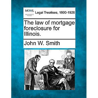 The law of mortgage foreclosure for Illinois. by Smith & John W.