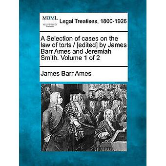 A Selection of cases on the law of torts  edited by James Barr Ames and Jeremiah Smith. Volume 1 of 2 by Ames & James Barr