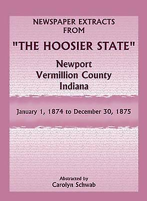 Newspaper Extracts from The Hoosier State Newport Vermillion County Indiana January 1 1874 to December 30 1875 by Schwab & Carolyn