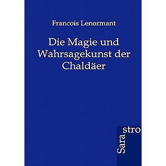 Die Magie und Wahrsagekunst der Chalder by Lenormant & Francois