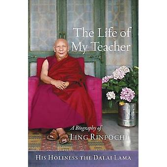 The Life of My Teacher - A Biography of Kyabje Ling Rinpoche by The Li