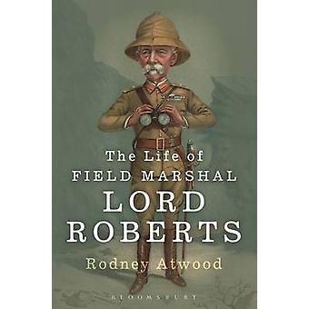 The Life of Field Marshal Lord Roberts by Rodney Atwood - 97817809362