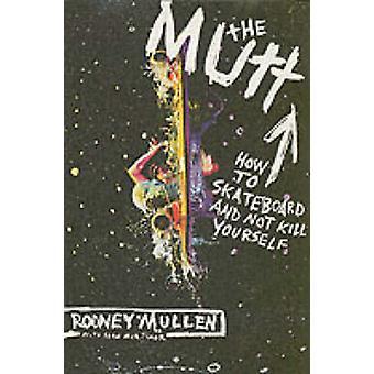 Mutt - hvordan Skateboard og ikke drepe deg av Rodney Mullen-