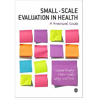Small Scale Evaluation in Health - A Practical Guide by Sinead Brophy