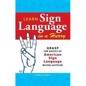 Learn Sign Language in a Hurry - Grasp the Basics of American Sign Lan