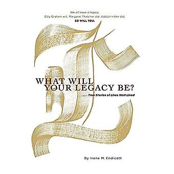 What Will Your Legacy Be?:� . . . True Stories of Lives Well Lived