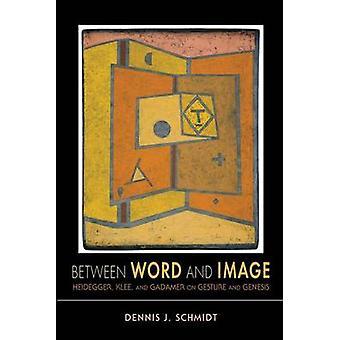 Between Word and Image Heidegger Klee and Gadamer on Gesture and Genesis by Schmidt & Dennis J.