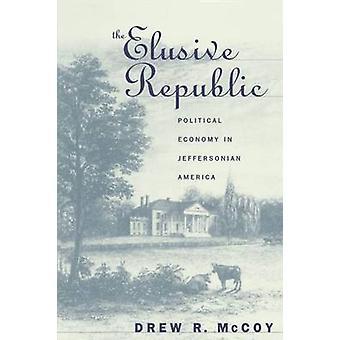 Elusive Republic Political Economy in Jeffersonian America by McCoyo & Drew R.