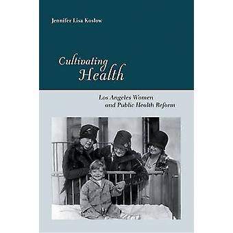 Cultivating Health Los Angeles Women and Public Health Reform by Koslow & Jennifer