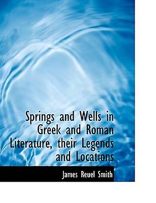 Spbagues and Wells in Greek and Rohomme Literature their Legends and Locations by Smith & James Reuel