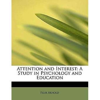Attention and Interest A Study in Psychology and Education by Arnold & Felix