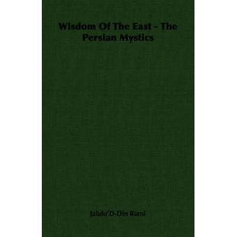 Wisdom of the East  The Persian Mystics by JalaludDin Rumi & Rumi