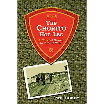 The Chorito Hog Leg Book 1 A Novel of Guam in Time of War by Hickey & Pat