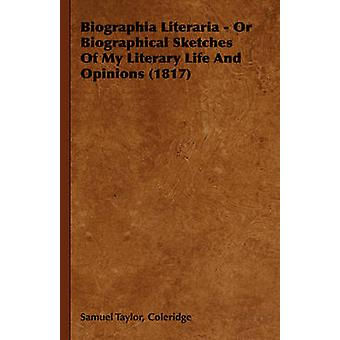 Biographia Literaria  Or Biographical Sketches of My Literary Life and Opinions 1817 by Coleridge & Samuel Taylor