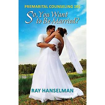 So You Want to Be Married  Premarital Counseling 101 by Hanselman & Ray