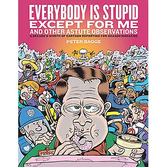 Everybody is Stupid Except for Me - And Other Astute Observations by P