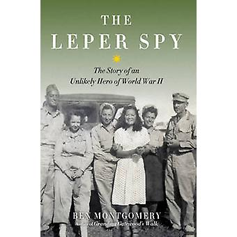 The Leper Spy - The Story of an Unlikely Hero of World War II by Ben M