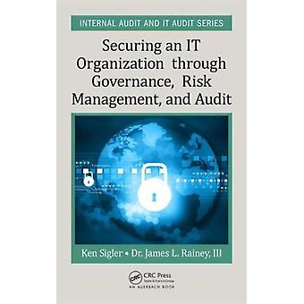 Securing an IT Organization through Governance Risk Management and Audit (Internal Audit and IT Audit) (Hardcover) by Sigler Ken E. Rainey James L. Iii