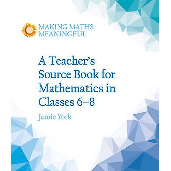 A Teacher's Source Book for Mathematics in Classes 6 to 8 by Jamie Yo