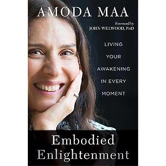 Embodied Enlightenment - Living Your Awakening in Every Moment by Amod