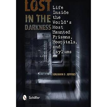 Lost in the Darkness Life Inside the Worlds Mt Haunted Prisons Hpitals and Asylums von Benjamin S Jeffries